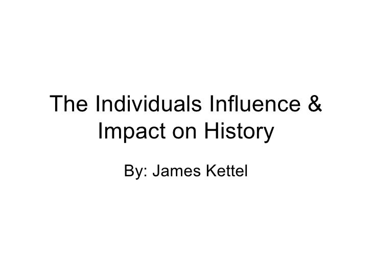 The Individuals Influence & Impact on History By: James Kettel