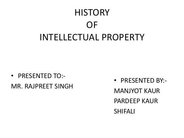 HISTORY OF INTELLECTUAL PROPERTY • PRESENTED TO:- MR. RAJPREET SINGH • PRESENTED BY:- MANJYOT KAUR PARDEEP KAUR SHIFALI