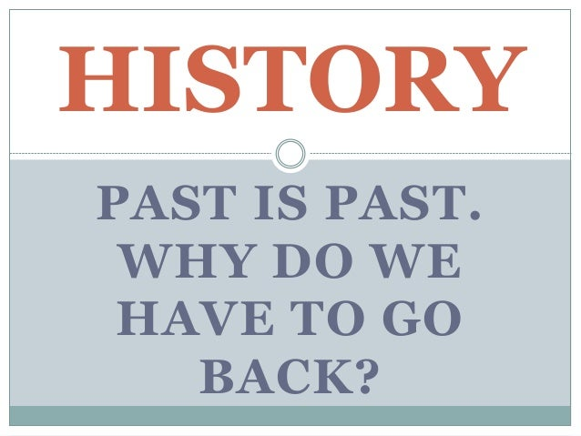 PAST IS PAST. WHY DO WE HAVE TO GO BACK? HISTORY