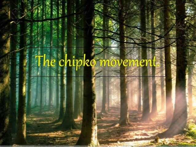 chipko movement The chipko movement has a direct meaning to protect it by sticking to something the chipko movement started in uttarakhand, the eastern part of uttar pradesh, which.