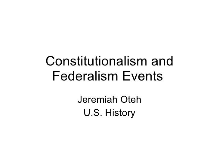 Constitutionalism and Federalism Events  Jeremiah Oteh U.S. History