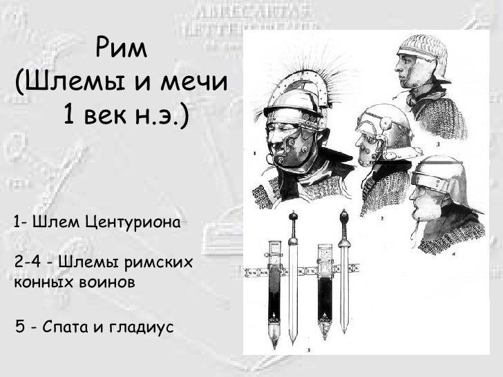 Рим  (Шлемы и мечи   1 век н.э.) <ul><li>1- Шлем Центуриона 2-4 - Шлемы римских конных воинов   </li></ul><ul><li>5 - Спат...