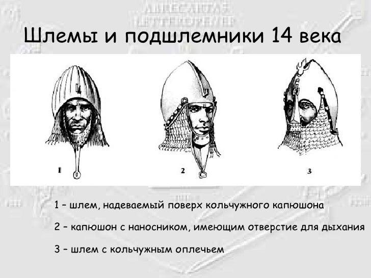 Шлемы и подшлемники 14 века   <ul><li>1 – шлем, надеваемый поверх кольчужного капюшона  2 – капюшон с наносником, имеющим ...