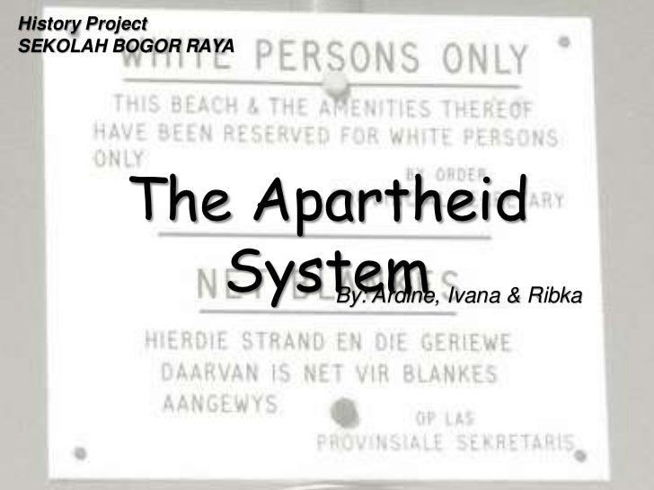 History ProjectSEKOLAH BOGOR RAYA        The Apartheid           System    By: Ardine, Ivana & Ribka