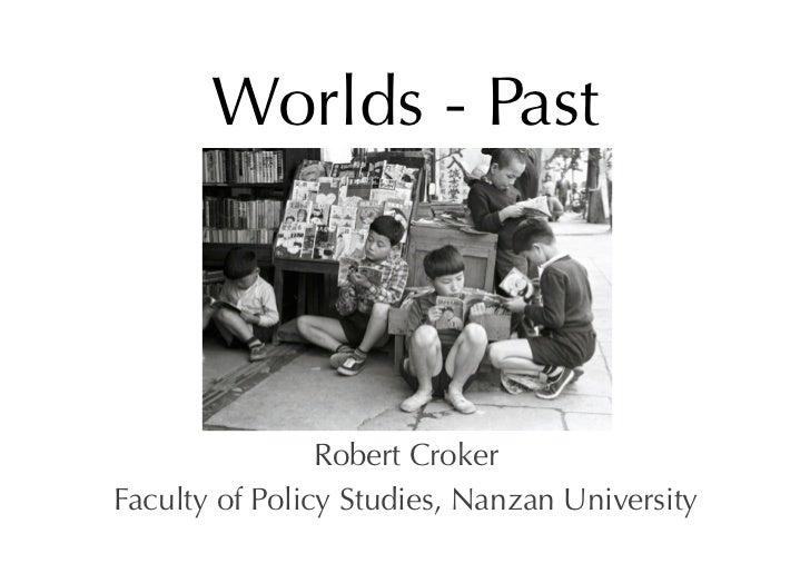 Worlds - Past                Robert CrokerFaculty of Policy Studies, Nanzan University
