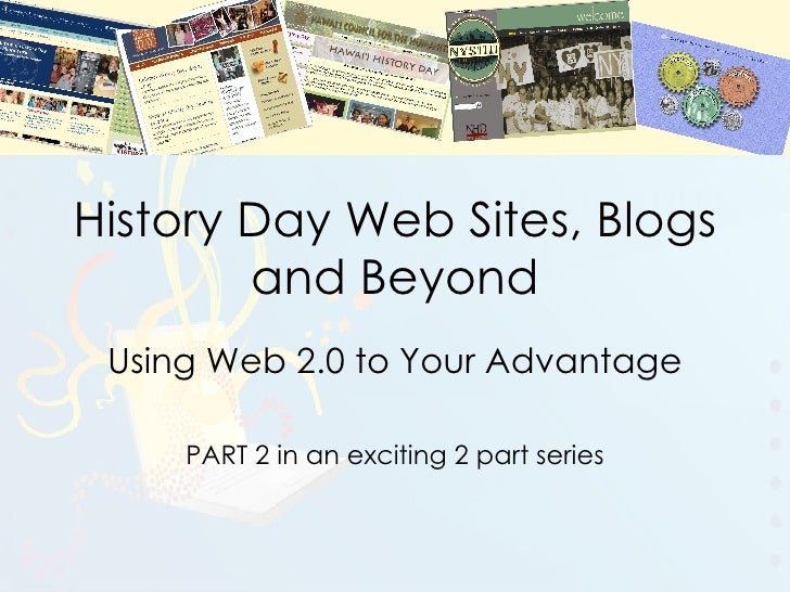 History Day Web Sites, Blogs and Beyond Using Web 2.0 to Your Advantage PART 2 in an exciting 2 part series