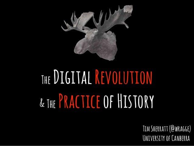 The DigitalRevolution &The PracticeofHistory TimSherratt(@wragge) UniversityofCanberra