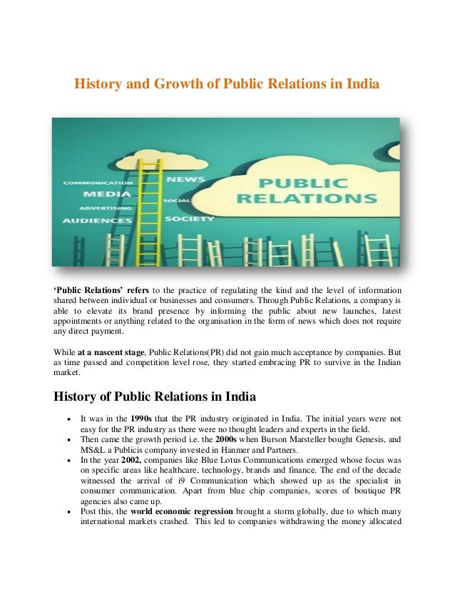 History and Growth of Public Relations in India 'Public Relations' refers to the practice of regulating the kind and the l...