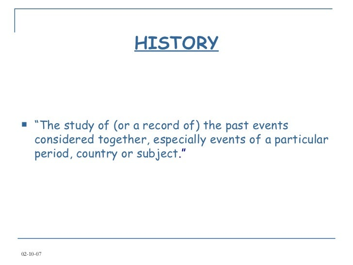 """HISTORY <ul><li>"""" The study of (or a record of) the past events considered together, especially events of a particular per..."""