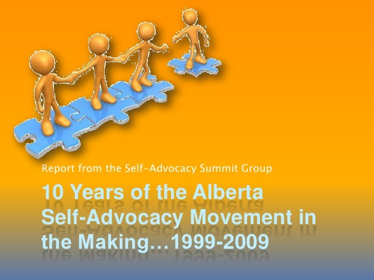 10 Years of the AlbertaSelf-Advocacy Movement in the Making…1999-2009<br />Report from the Self-Advocacy Summit Group<br />