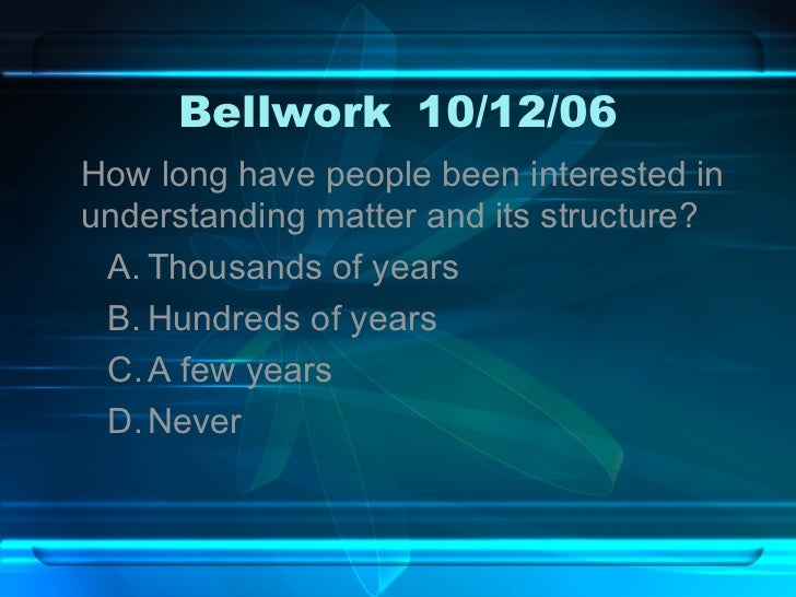 Bellwork 10/12/06 <ul><li>How long have people been interested in understanding matter and its structure? </li></ul><ul><u...