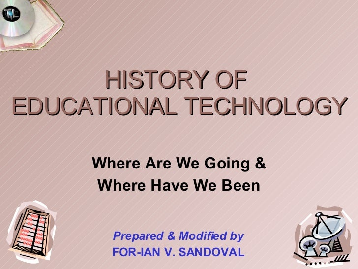 HISTORY OF  EDUCATIONAL TECHNOLOGY Where Are We Going & Where Have We Been Prepared & Modified by FOR-IAN V. SANDOVAL