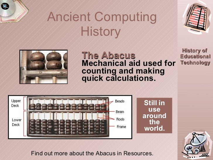 Ancient Computing History   The Abacus Mechanical aid used for counting and making quick calculations. Still in use around...