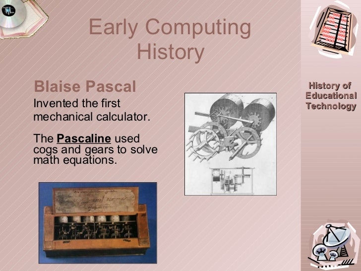Early Computing  History   Invented the first mechanical calculator. The  Pascaline   used cogs and gears to solve math eq...