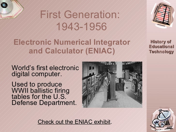 First Generation:  1943-1956 World's first electronic digital computer. Used to produce WWII ballistic firing tables for t...