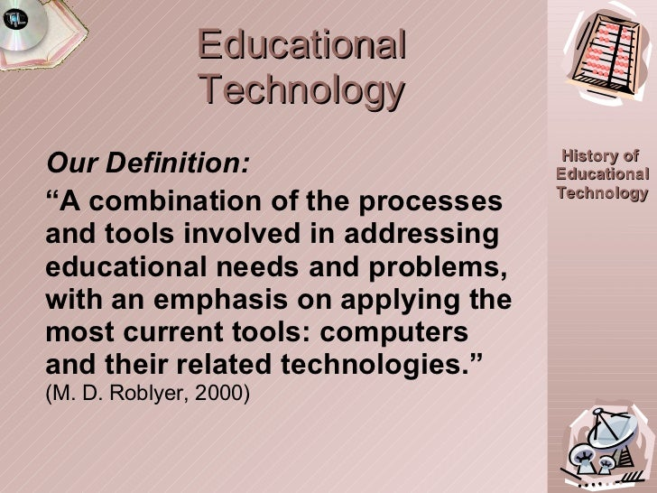 """Educational Technology <ul><li>Our Definition: </li></ul><ul><li>"""" A combination of the processes and tools involved in ad..."""