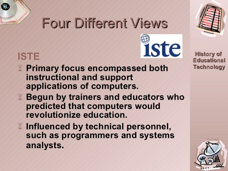 Four Different Views <ul><li>ISTE </li></ul><ul><li>Primary focus encompassed both instructional and support applications ...