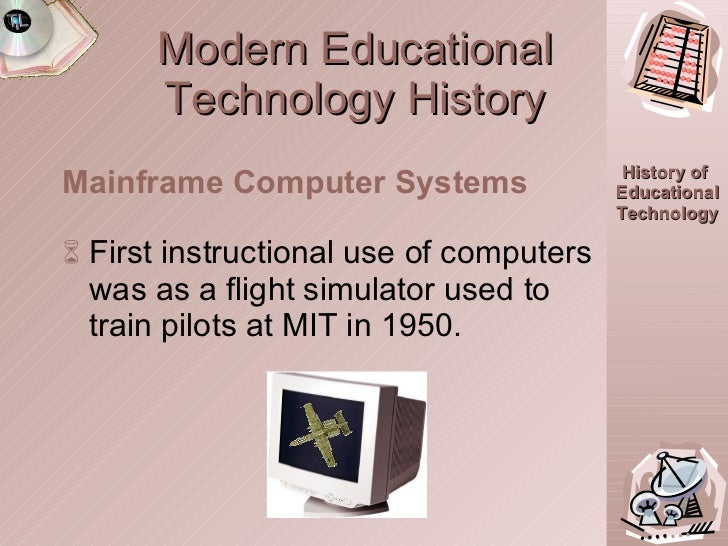 Modern Educational Technology History <ul><li>First instructional use of computers was as a flight simulator used to train...