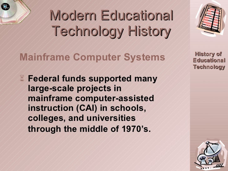 Modern Educational Technology History <ul><li>Federal funds supported many large-scale projects in mainframe computer-assi...