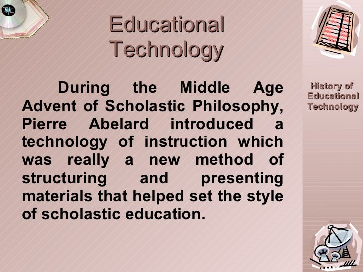 Educational Technology During the Middle Age Advent of Scholastic Philosophy, Pierre Abelard introduced a technology of in...