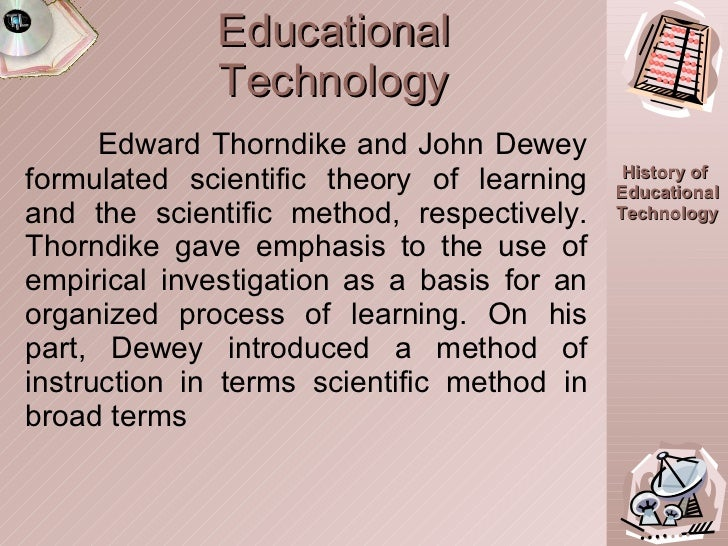 Educational Technology Edward Thorndike and John Dewey formulated scientific theory of learning and the scientific method,...