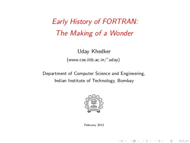 Early History of FORTRAN:     The Making of a Wonder               Uday Khedker          (www.cse.iitb.ac.in/˜uday)Departm...