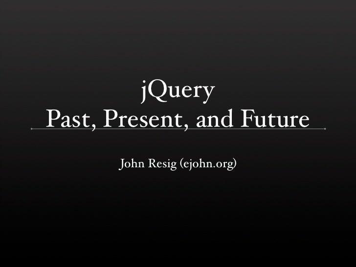 jQuery Past, Present, and Future        John Resig (ejohn.org)