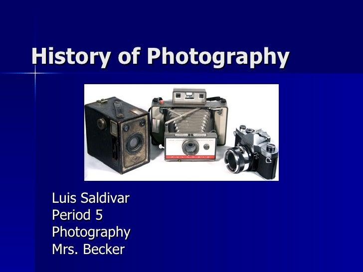History of Photography Luis Saldivar Period 5 Photography Mrs. Becker