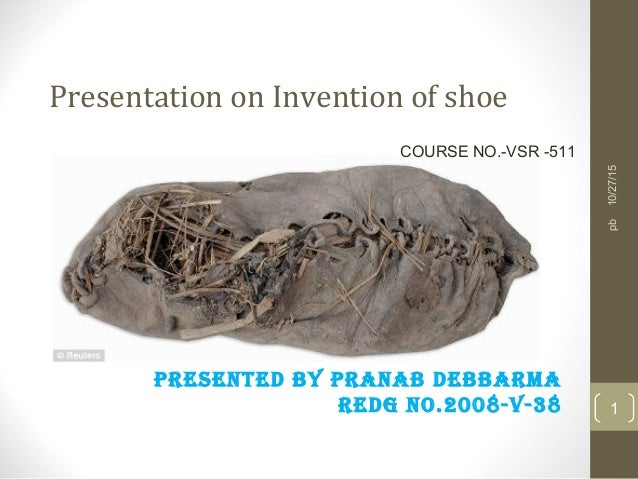 Presentation on Invention of shoe PRESENTED BY PRANAB DEBBARMA REDG NO.2008-V-38 10/27/15 1 pb COURSE NO.-VSR -511