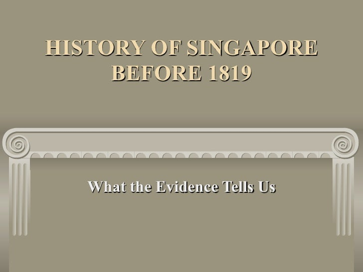 HISTORY OF SINGAPORE      BEFORE 1819        What the Evidence Tells Us