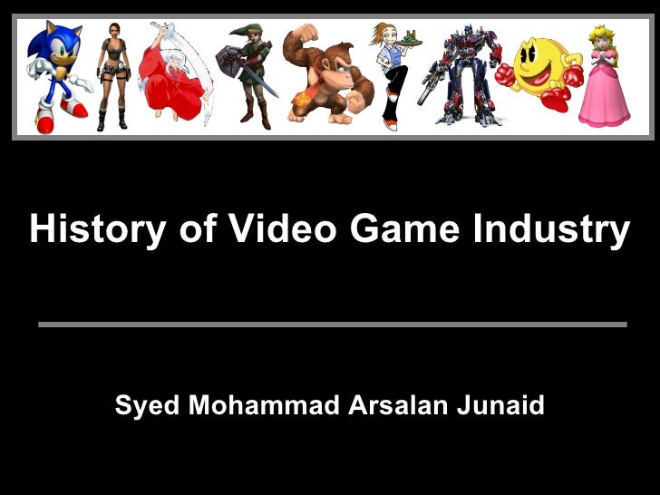 History of Video Game Industry        Syed Mohammad Arsalan Junaid