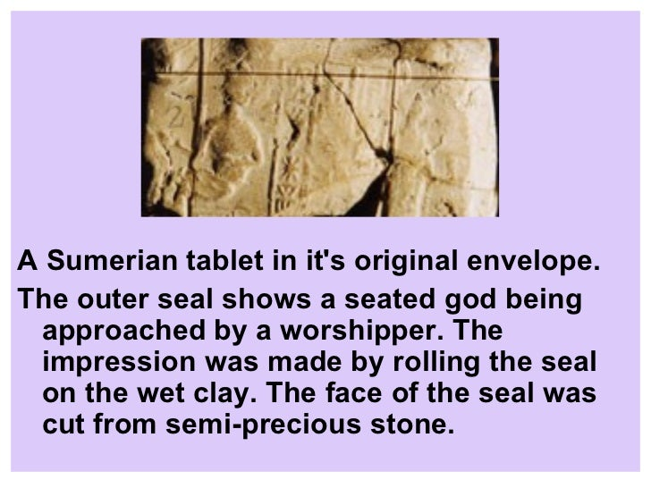 the envelope seal and the early mesopotamian writing process A cylinder seal is a small round cylinder, typically about one inch in length,  engraved with  they are linked to the invention of the latter's cuneiform writing  on clay tablets  of mesopotamia lacks good stone for carving, the large stones  of early  bricks clay tablets cloth components of fabricated objects doors  envelopes.