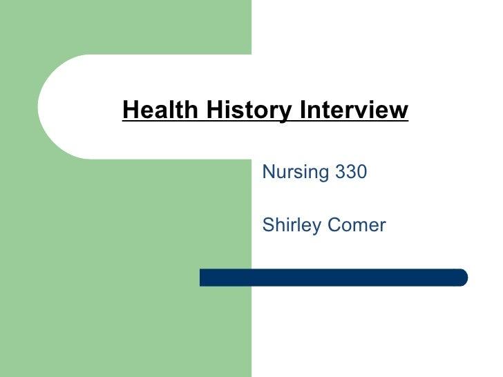 Health History Interview <ul><li>Nursing 330 </li></ul><ul><li>Shirley Comer </li></ul>