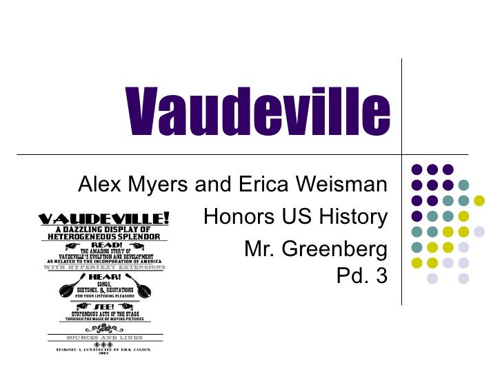Vaudeville Alex Myers and Erica Weisman Honors US History Mr. Greenberg Pd. 3