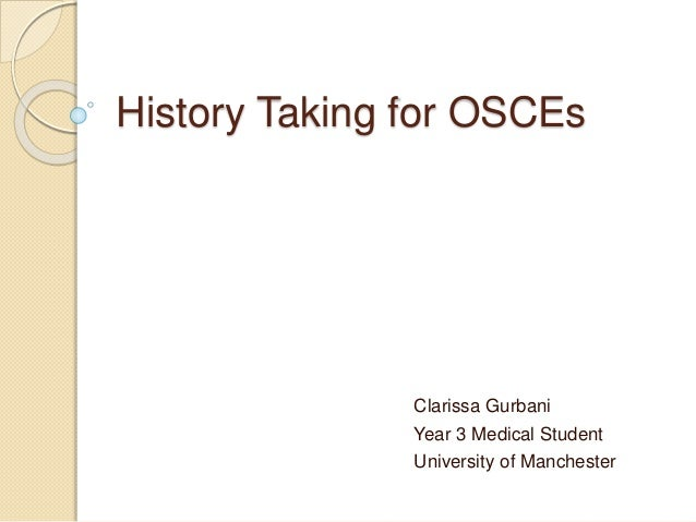 History Taking for OSCEs Clarissa Gurbani Year 3 Medical Student University of Manchester
