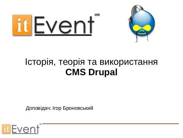 Історія, теорія та використання CMS Drupal Доповідач: Ігор Броновський
