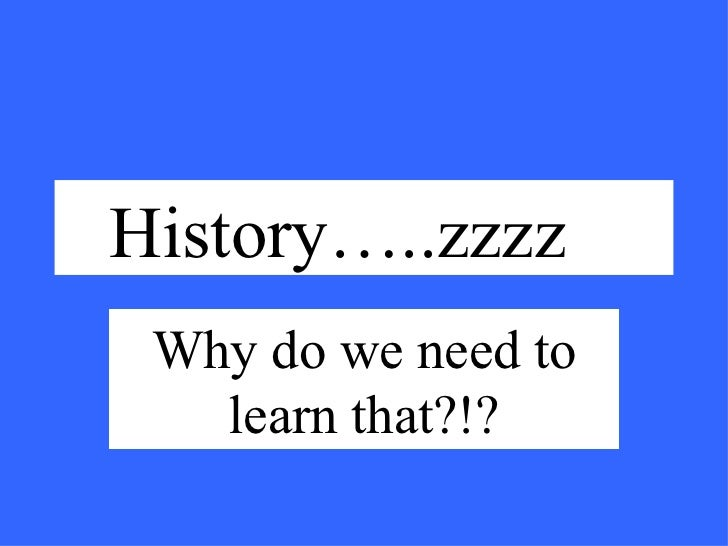 History…..zzzz Why do we need to learn that?!?