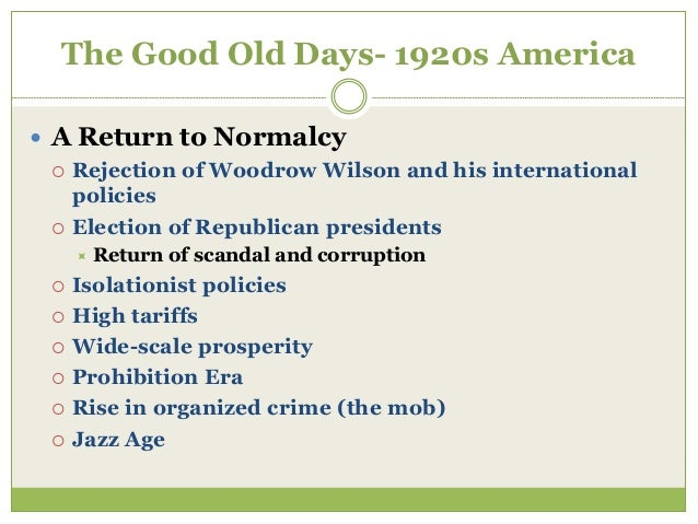The Good Old Days- 1920s America  A Return to Normalcy  Rejection of Woodrow Wilson and his international policies  Ele...