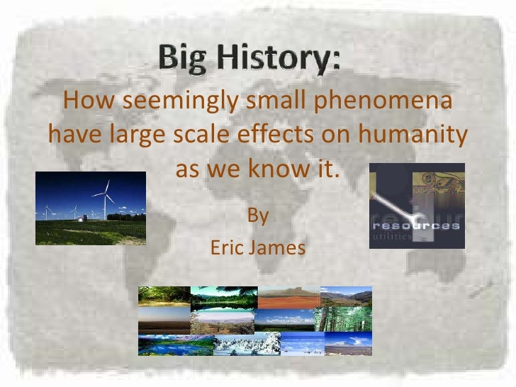 Big History:<br />How seemingly small phenomena have large scale effects on humanity as we know it.<br />By<br />Eric Jame...