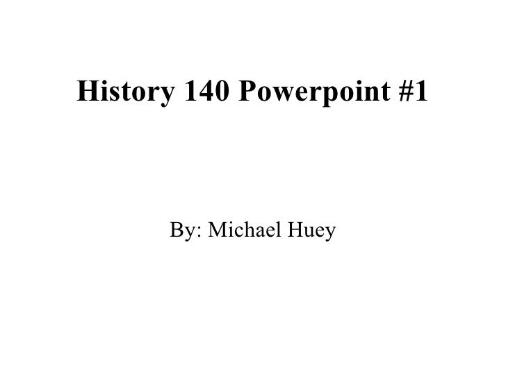 History 140 Powerpoint #1 By: Michael Huey