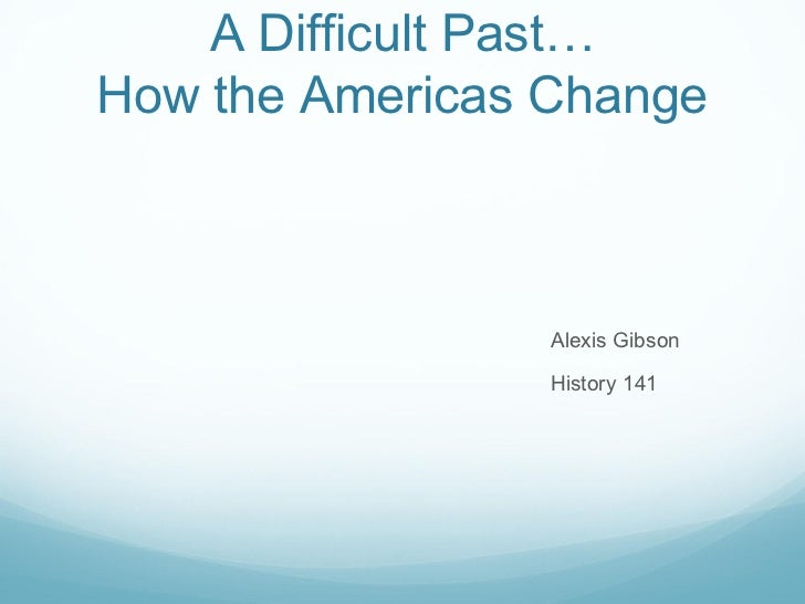 A Difficult Past… How the Americas Change <ul><li>Alexis Gibson </li></ul><ul><li>History 141 </li></ul>