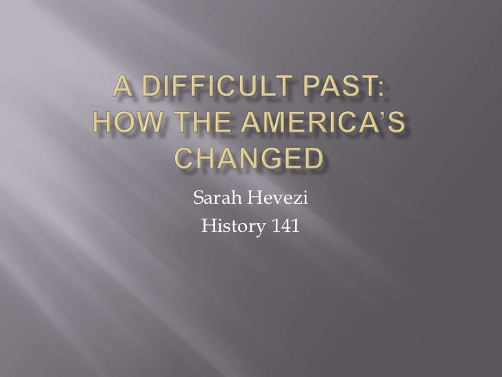 A Difficult Past:How the america'S CHANGED<br />Sarah Hevezi<br />History 141<br />