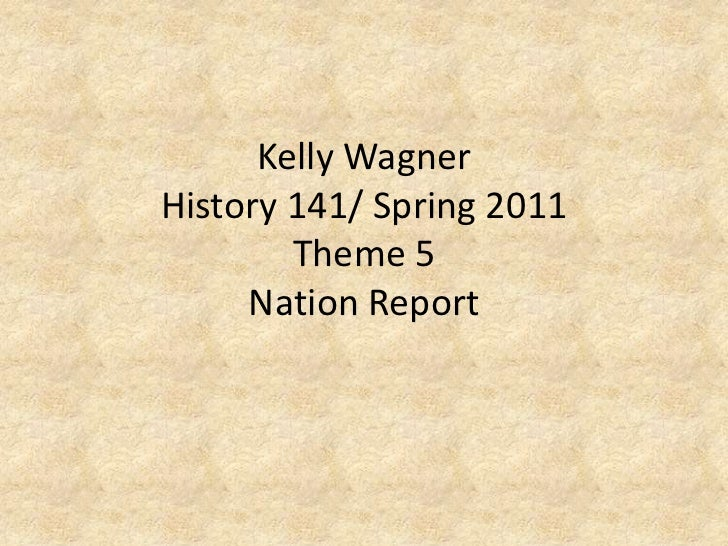 Kelly WagnerHistory 141/ Spring 2011Theme 5 Nation Report<br />