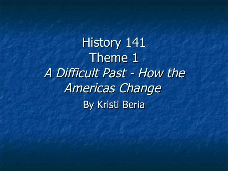 History 141 Theme 1 A Difficult Past - How the Americas Change   By Kristi Beria
