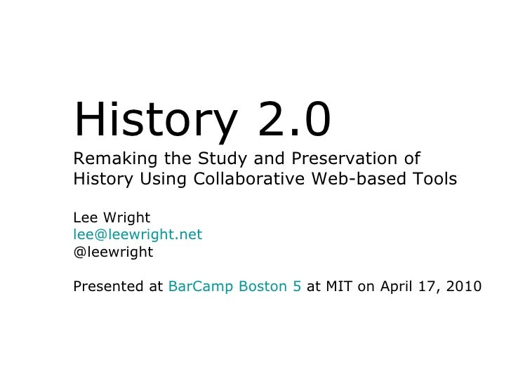 History 2.0Remaking the Study and Preservation ofHistory Using Collaborative Web-based ToolsLee Wrightlee@leewright.net@le...