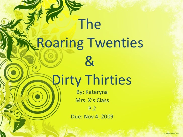 The  Roaring Twenties  &  Dirty Thirties By: Kateryna Mrs. X's Class P.2 Due: Nov 4, 2009