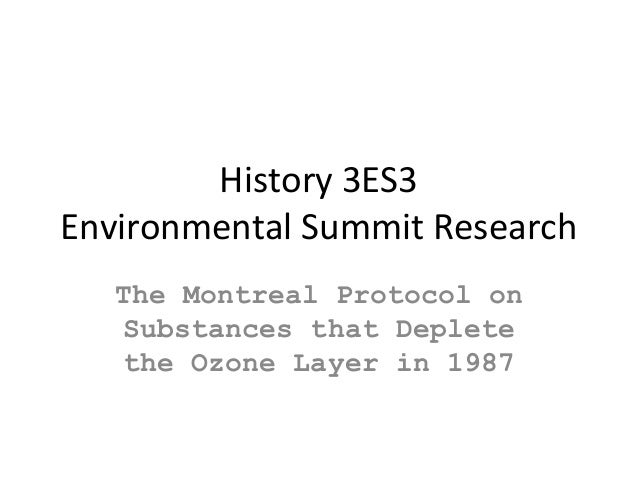 History 3ES3 Environmental Summit Research The Montreal Protocol on Substances that Deplete the Ozone Layer in 1987