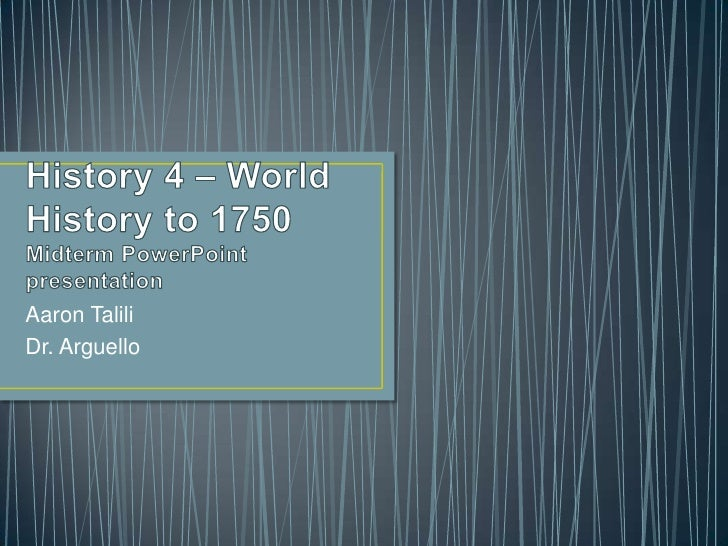 History 4 – World History to 1750Midterm PowerPoint presentation<br />Aaron Talili<br />Dr. Arguello<br />