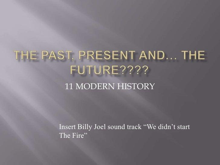 "11 MODERN HISTORY    Insert Billy Joel sound track ""We didn't start The Fire"""