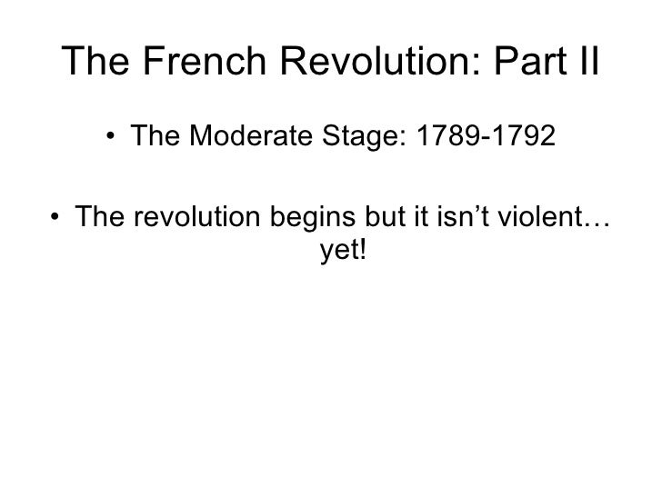 The French Revolution: Part II <ul><li>The Moderate Stage: 1789-1792 </li></ul><ul><li>The revolution begins but it isn't ...